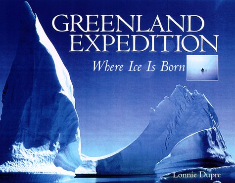 Greenland Expedition: Where Ice Is Born: Dupre, Lonnie