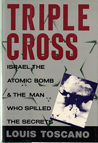 TRIPLE CROSS: Israel, the Atomic Bomb and the Man Who Spilled the Secrets.: TOSCANO, Louis.