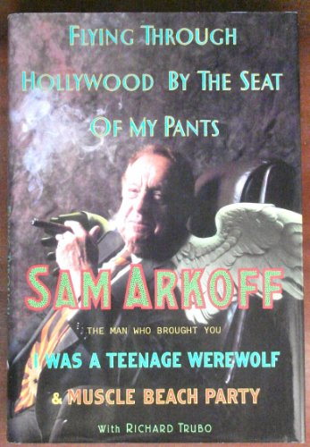 Flying Through Hollywood by the Seat of My Pants: From the Man Who Brought You: Sam Arkoff; Richard...