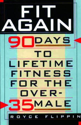 Fit Again: 90 Days to Lifetime Fitness for the Over-35 Male: Royce Flippin