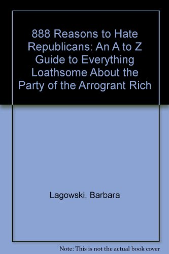 9781559723701: 888 Reasons to Hate Republicans: An A to Z Guide to Everything Loathsome About the Party of the Arrogant Rich