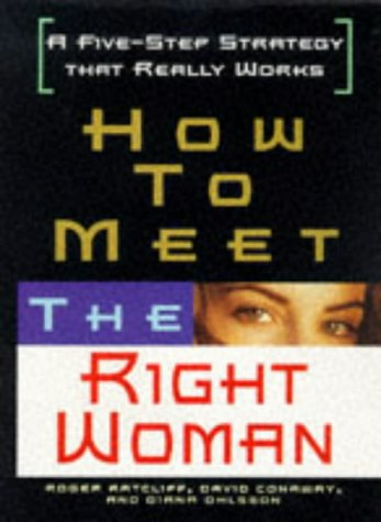 How to Meet the Right Woman: A Five-Step Strategy That Really Works: Ratcliff, Roger, Conaway, ...