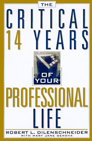 The Critical 14 Years of Your Professional Life: Dilenschneider, Robert L.