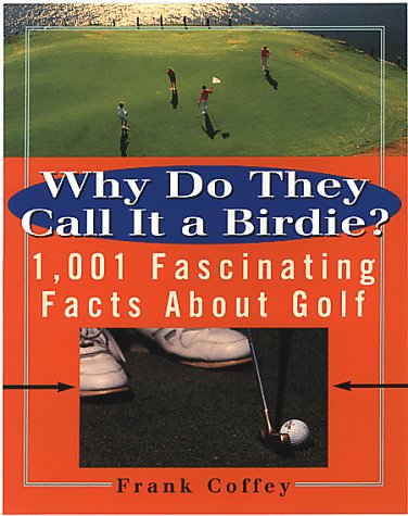 Why do They Call It A Birdie?: 1,001 Fascinating Facts About Golf: Coffey, Frank