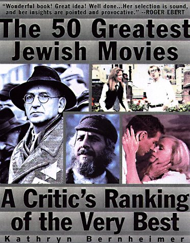 The 50 Greatest Jewish Movies: A Critic's Ranking of the Very Best: Bernheimer, Kathryn