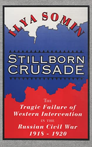 Stillborn Crusade: The Tragic Failure of Western Intervention in the Russian Civil War, 1918-20: ...
