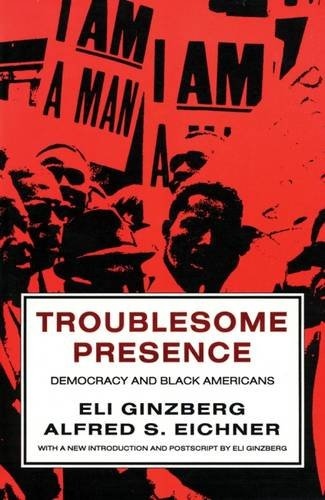 Troublesome Presence : Democracy and Black Americans: Ginzberg, Eli; Eichner, Alfred S.