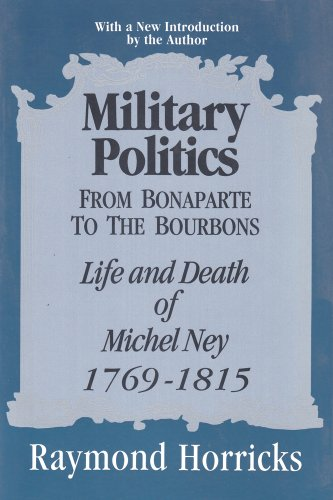MILITARY POLITICS FROM BONAPARTE TO THE BOURBONS. Life And Death Of Michael Ney 1769 - 1815.: ...