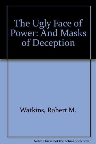 The Ugly Face of Power: And Masks of Deception: Watkins, Robert M.
