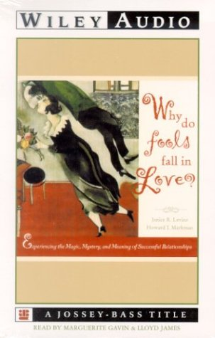 Why Do Fools Fall in Love: Experiencing the Magic, Mystery, and Meaning of Successful Relationships...