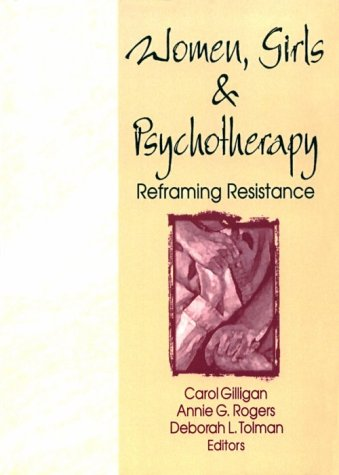 Women, Girls, and Psychotherapy: Reframing Resistance (Women & Therapy Series) (9781560230120) by Gilligan, Carol; Rogers, Annie G.