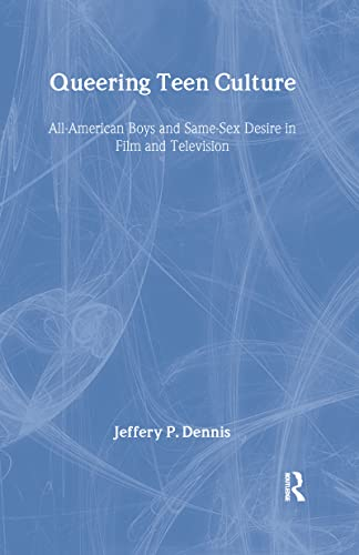 Queering Teen Culture: All-American Boys and Same-Sex Desire in Film and Television: Jeffery P ...