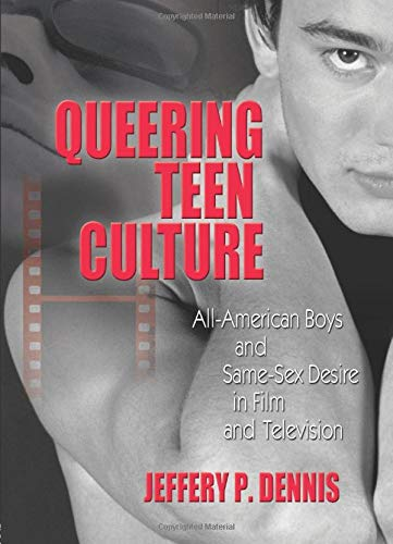 Queering Teen Culture: All-American Boys and Same-Sex: Jeffery P Dennis