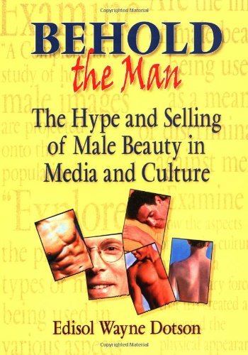 Behold the Man: The Hype and Selling of Male Beauty in Media and Culture: Edisol W. Dotson