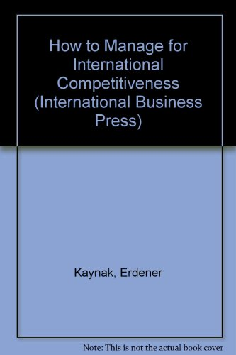 How to Manage for International Competitiveness (International Business Press): Erdener Kaynak, ...