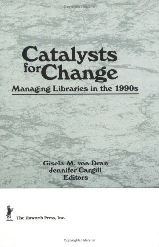 Catalysts for Change: Managing Libraries in the: Cargill, Jennifer, Webb