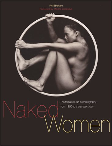 Naked Women: The Female Nude in Photography from 1850 to the Present Day: Phil Braham; ...