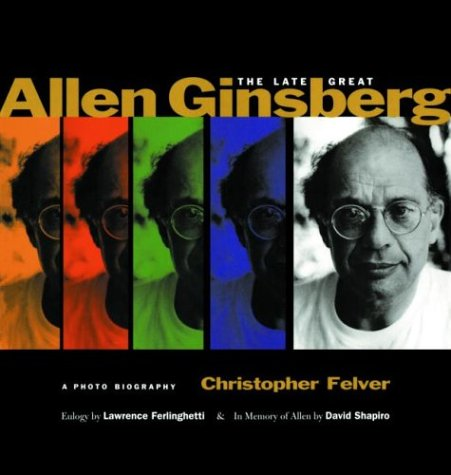 The Late Great Allen Ginsberg: a Photo Biography: Felver, Christopher