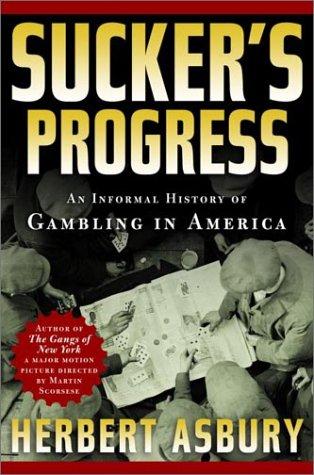 Sucker's Progress: An Informal History of Gambling in America.: Herbert Asbury