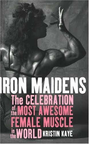 Iron Maidens: The Celebration of the Most Awesome Female Muscle in the World: Kaye, Kristin