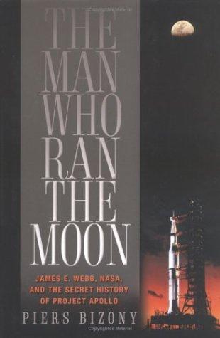 The Man Who Ran the Moon: James E. Webb, NASA, and the Secret History of Project Apollo: Bizony, ...