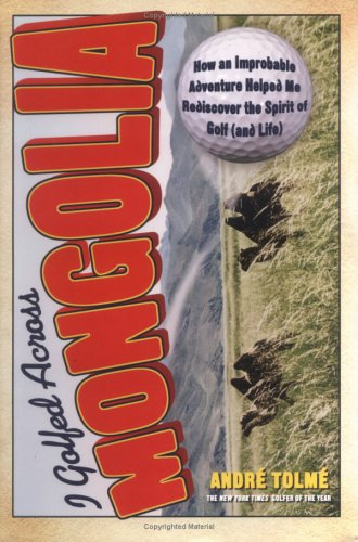 9781560258223: I Golfed Across Mongolia: How an Improbable Adventure Helped Me Rediscover the Spirit of Golf (and Life)