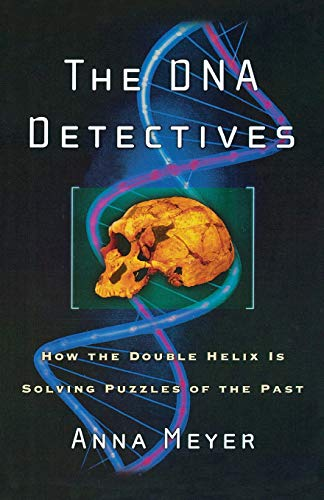 The DNA Detectives: How the Double Helix is Solving Puzzles of the Past: Meyer, Anna