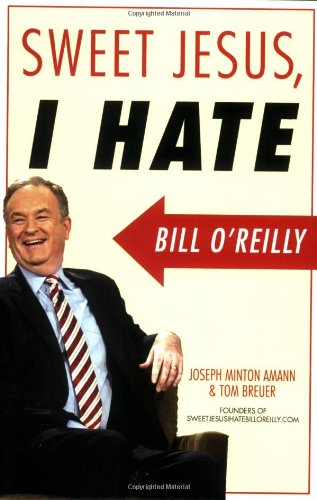 Sweet Jesus, I Hate Bill O'Reilly: Joseph Minton Amann;
