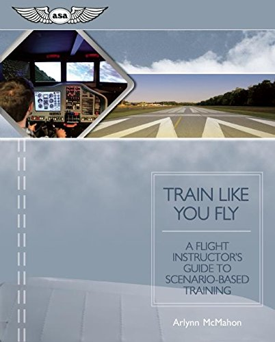 Train Like You Fly: A Flight Instructor's Guide to Scenario-Based Training: McMahon, Arlynn