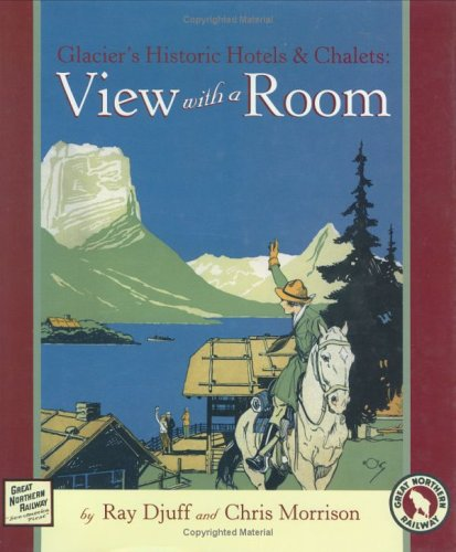 Glacier's Historic Hotels & Chalets: View with a Room: Ray Djuff, Chris Morrison