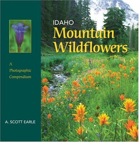 Idaho Mountain Wildflowers: A Photographic Compendium, 1st ed.: A. Scott Earle