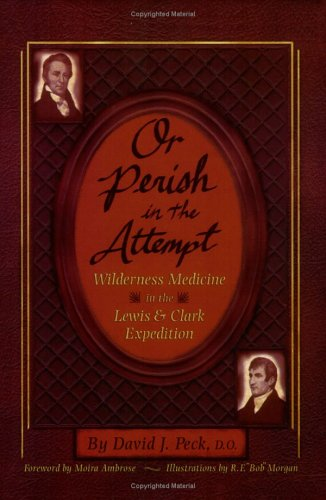 Or Perish in the Attempt: Wilderness Medicine in the Lewis and Clark Expedition.