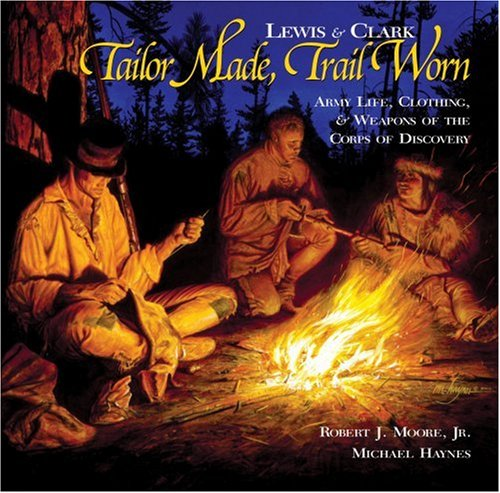 Lewis & Clark Tailor Made, Trail Worn: Army Life, Clothing & Weapons of the Corps of ...