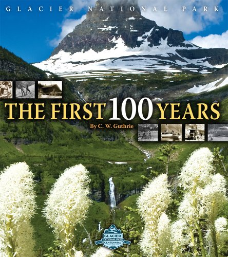 Glacier National Park, The First 100 Years: Guthrie, C. W.