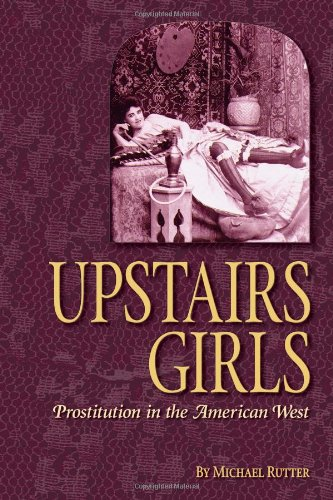 Upstairs Girls: Prostitution in the American West: Rutter, Michael