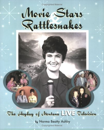 Movie Stars & Rattlesnakes The Heyday of Montana Live Television: Norma B Ashby