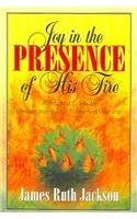 Joy in the Presence of His Fire: A Practical Guide to Understanding True Praise and Worship: ...