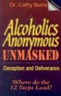 Alcoholics Anonymous Unmasked: Deception and Deliverance: Cathy Burns