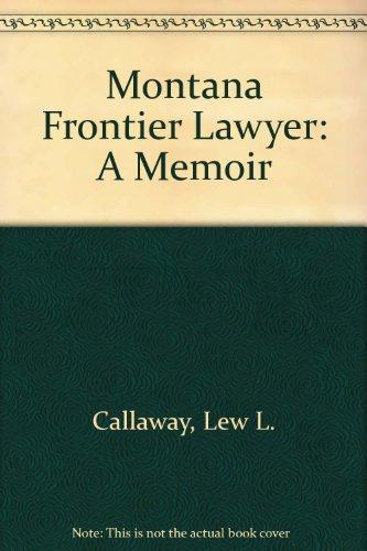Montana Frontier Lawyer: A Memoir: Callaway, Lew. L.; Paladin, Vivian A.; Callaway, Llewellyn Link