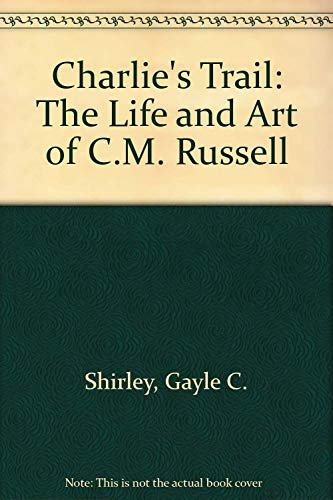 Charlie's Trail: The Life and Art of C.M. Russell: Shirley, Gayle C.