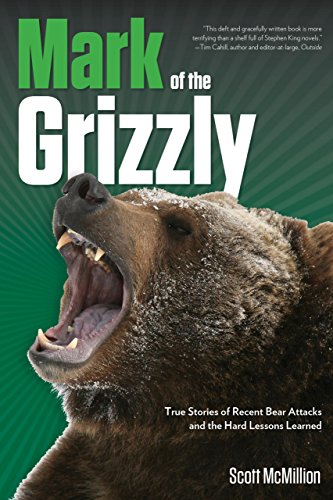 Mark of the Grizzly : True Stories of Recent Bear Attacks and the Hard Lessons Learned