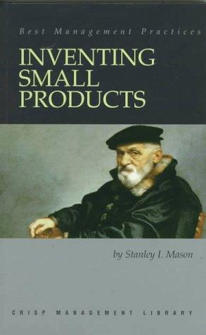 Inventing Small Products (Crisp Management Library): Stanley I Mason