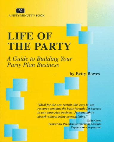 Life of the Party: A Guide to Building Your Party Plan Business (Fifty-Minute Series): Betty Bowes