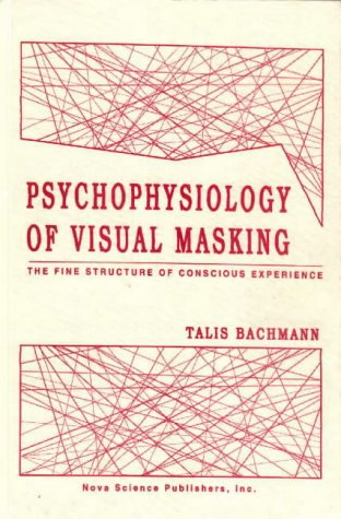 Psychophysiology of Visual Masking: The Fine Structure of Conscious Experience: Bachmann, Talis