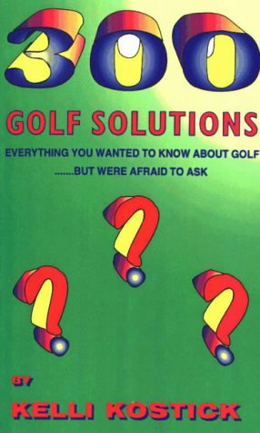 Three Hundred Golf Solutions : Everything You: Kelli A. Kostick