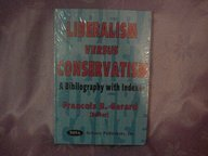 Liberalism Versus Conservatism: A Bibliography With Indexes: Gerard, Francois B. [Editor]