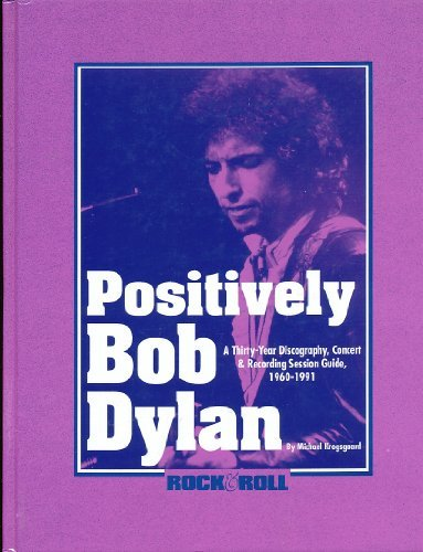 Positively Bob Dylan: A Thirty-Year Discography, Concert and Recording Session Guide, 1960-1991: ...