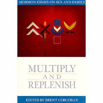 9781560850502: Multiply and Replenish: Mormon Essays on Sex and Family (Essays on Mormonism Series)