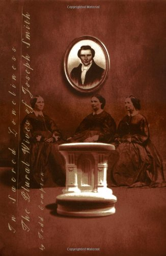 In Sacred Loneliness: The Plural Wives of Joseph Smith: Todd M. Compton