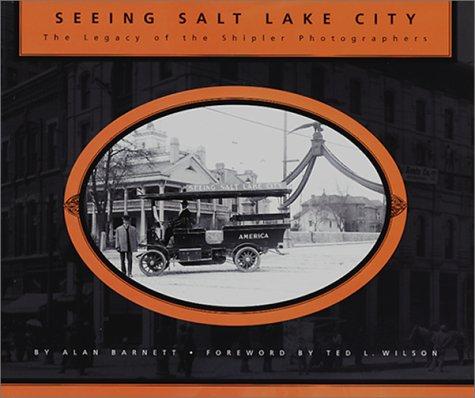 Seeing Salt Lake City: The Legacy of the Shipler Photographers: Barnett, Alan; Family, Shipler